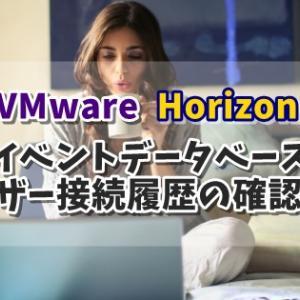 VMware Horizon イベントデータベースからユーザーの接続履歴を確認する方法