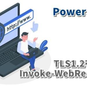 【Powershell】Invoke-WebRequestに失敗する場合の対処方法(TLS1.2有効化)