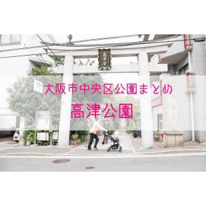 【公園情報】高津公園(最寄り谷町九丁目):大阪市中央区公園まとめ