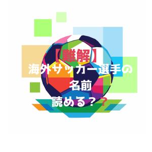 【難解】海外サッカー選手の名前読めます?面白いよね。