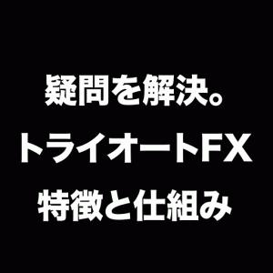 トライオートFXって何?特徴と疑問を全部解決します!