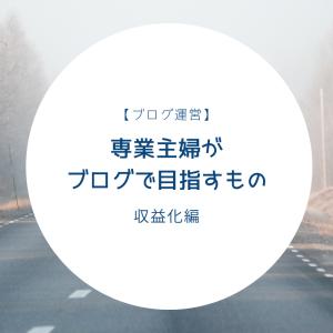 【ブログ運営】専業主婦がブログでめざすもの〜収益化編〜