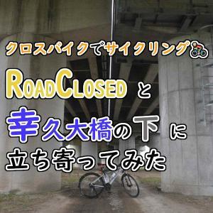 クロスバイクで「ROAD CLOSED」と「幸久大橋直下」に立ち寄ってみた