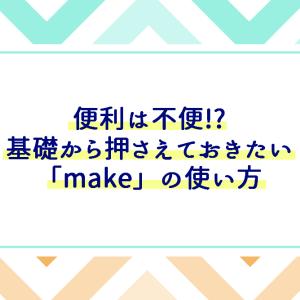 表現は豊かなほうがいい!基礎単語「make」の意味は?「作る」以外のバリエーションが実はたくさん