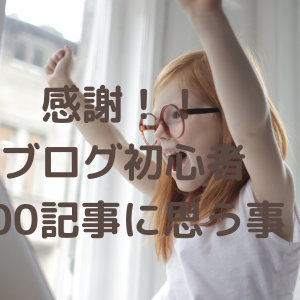 ブログ初心者、念願の100記事達成をして思う事。