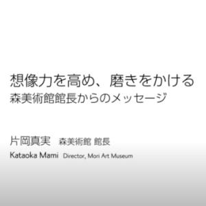 想像力を高め、磨きをかける~森美術館館長からのメッセージ を紹介〜