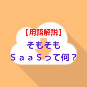 【用語解説】そもそもSaaSって何?