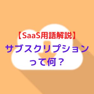 【SaaS用語解説】サブスクリプションって何?