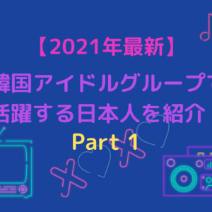 【2021年最新】韓国アイドルグループで活躍する日本人を紹介!Part1