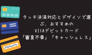 キャッシュレス決済!審査不要VISAデビットカード タッチ決済対応とデザインで選ぶ おすすめの発行会社!