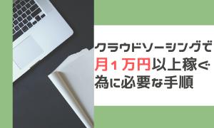 クラウドソーシングで月1万円以上稼ぐ為に必要な手順。