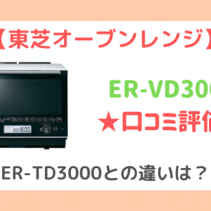 ER-VD3000の口コミ評判!ER-TD3000との違いも比較【東芝オーブンレンジ】
