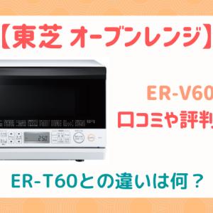 ER-V60とER-T60の違いを比較!口コミ評判は?東芝オーブンレンジ