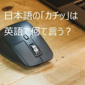 【使える英語表現】日本語の「カチッ」は英語で何て言う?