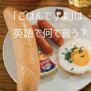 【使える英語表現】日本語の「ごはんですよ」は英語で何て言う?