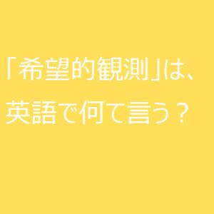 【使える英語表現】日本語の「希望的観測」は英語で何て言う?