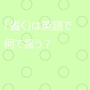 【使える英語表現】日本語の「省く」は英語で何て言う?