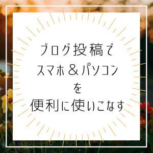 【スマホアプリ・パソコン】便利に使い分け!ブログ投稿