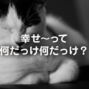 幸せ~って何だっけ何だっけ?