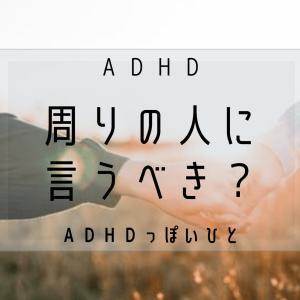 ADHD ~周りの人に言うべき?~