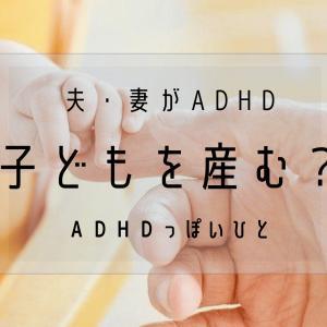 夫・妻がADHD~子どもを産む?~