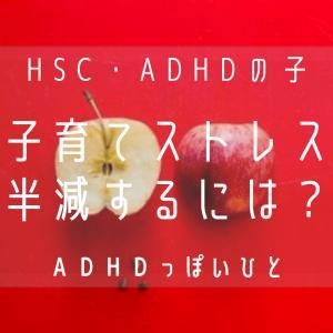 子育てストレス 半減するには?~HSC・ADHDの子ども~