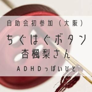 自助会初参加(大阪)~ちぐはぐボタン(杏楓梨さん)~