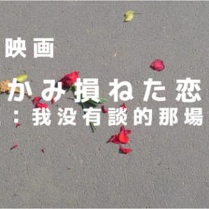 30代こじらせ女子に贈る台湾映画『つかみ損ねた恋に』(我沒有談的那場戀愛)