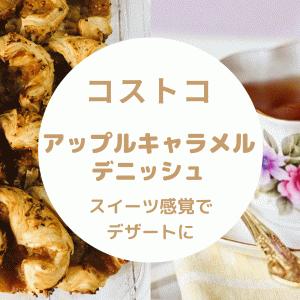 【コストコ】アップルキャラメルデニッシュおすすめ理由5選!酸味甘味低カロリー