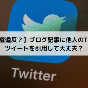 【著作権違反?】ブログ記事に他人のTwitterツイートを引用して大丈夫?