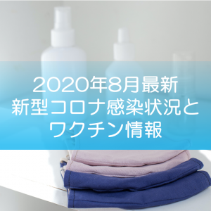 【2020年8月最新】新型コロナ感染状況とワクチン情報