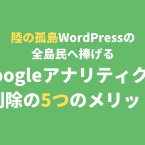 【低アクセスの陸の孤島・WordPressの全島民へ捧げる】Googleアナリティクスを削除することで得られる5つのメリット