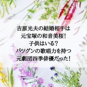 吉原光夫の結婚相手は元宝塚の和音美桜!子供はいる?バツグンの歌唱力を持つ元劇団四季俳優だった!