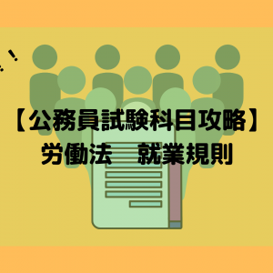 【公務員試験科目攻略】労働法 ⑦ 就業規則