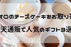 クリオロチーズケーキをお取り寄せ!楽天通販の口コミで人気の商品を3つ紹介!