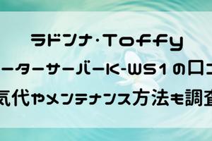 Toffyのウォーターサーバーの口コミ・評判!電気代や使い方・掃除メンテナンスも調査!