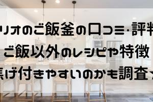 ハリオご飯窯の口コミ評判!ご飯以外のレシピや焦げ付きやすいかも調査!