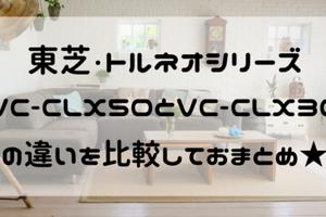 トルネオVC-CLX50とVC-CLX30の違いを比較!おすすめはどっち?
