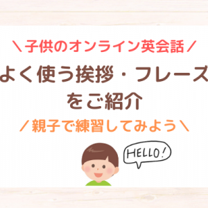 【子供のオンライン英会話】よく使う挨拶・フレーズをご紹介!