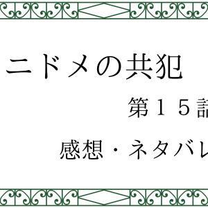 ニドメの共犯 第15話 あらすじ感想、ネタバレ