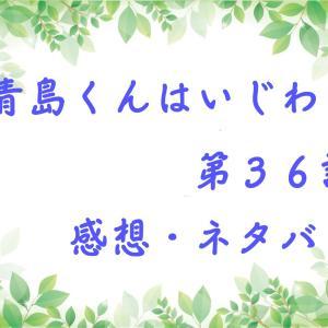 青島くんはいじわる 第36話 あらすじと感想、ネタバレ