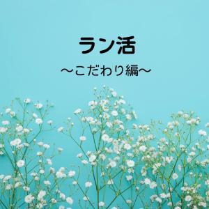 ラン活〜こだわり編②〜