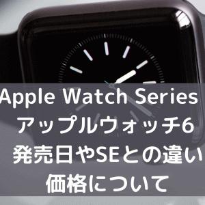 Apple Watch Series 6アップルウォッチ6 発売日やSEとの違いや価格について