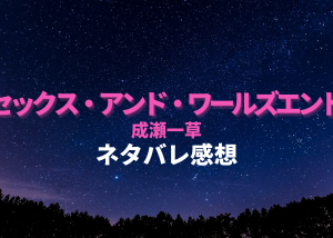 セックス・アンド・ワールズエンド【ネタバレ感想】成瀬一草