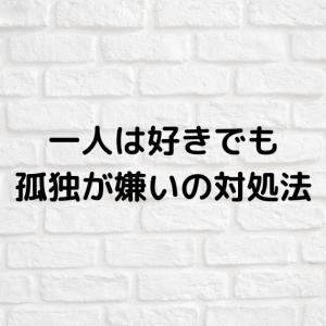 【HSP向け】一人は好きだけど孤独が嫌いの対処法
