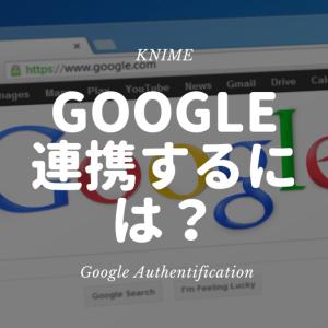 KNIME - Google アカウントと1クリックで連携させるには? ~Google Authentification~