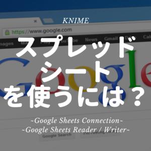 KNIME - Google Spread Sheet をKNIMEで使うには? ~Google Sheets Connection / Google Sheets Reader Writer~
