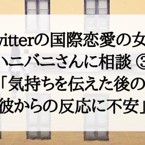 Twitterの国際恋愛の女神・ハニバニさんに相談してみた!③「気持ちを伝えた後の彼からの反応に不安」
