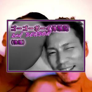 ゴーゴーボーイ体験記 2nd SEASON(後編)