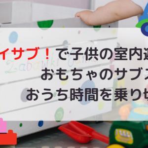 トイサブ!で子供の室内遊び!おもちゃのサブスクでおうち時間を乗り切ろう